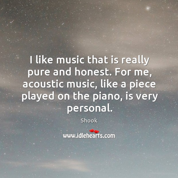 Image, I like music that is really pure and honest. For me, acoustic