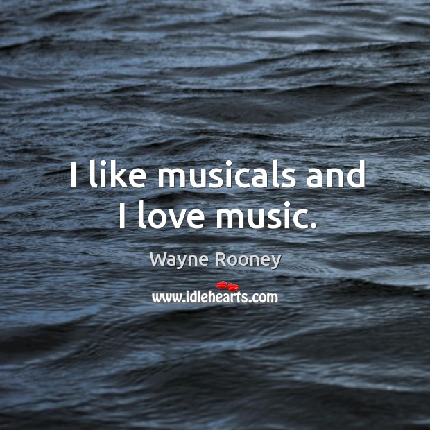 I like musicals and I love music. Wayne Rooney Picture Quote