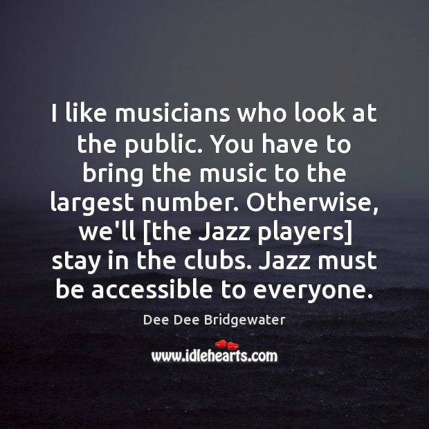 I like musicians who look at the public. You have to bring Image