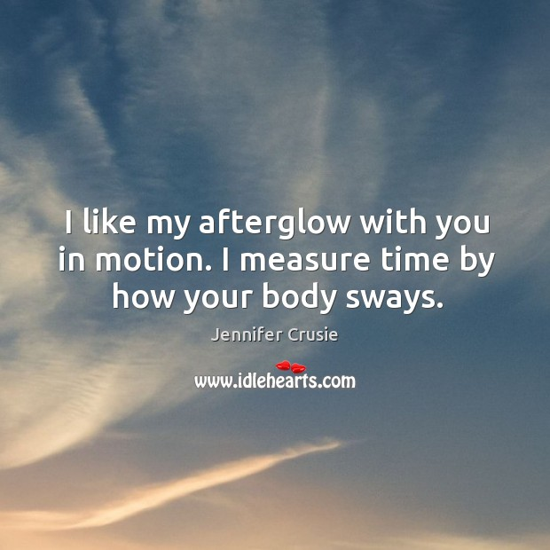 Image, I like my afterglow with you in motion. I measure time by how your body sways.