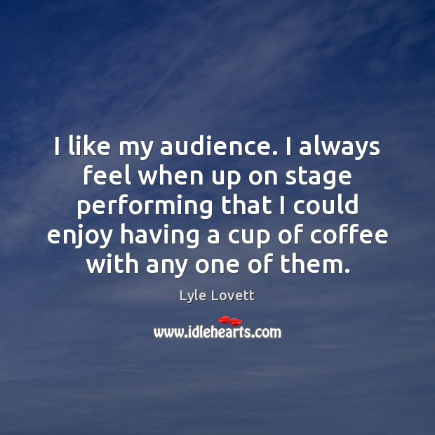 I like my audience. I always feel when up on stage performing Image