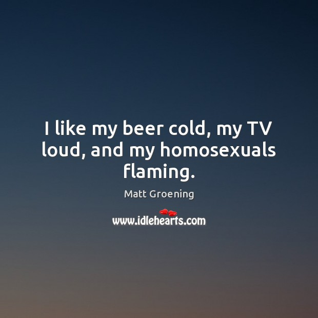 I like my beer cold, my TV loud, and my homosexuals flaming. Matt Groening Picture Quote