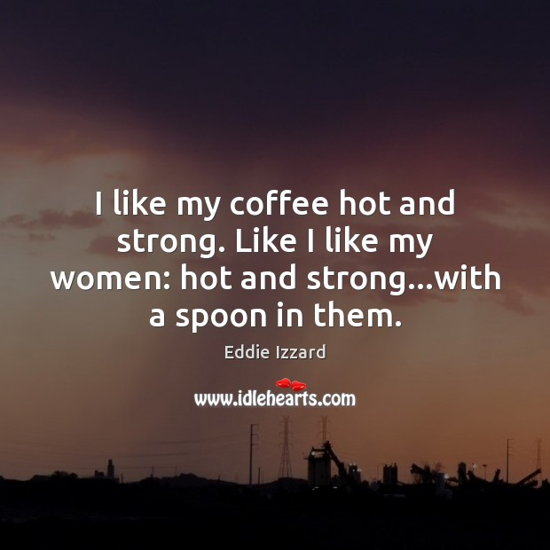 I like my coffee hot and strong. Like I like my women: Eddie Izzard Picture Quote