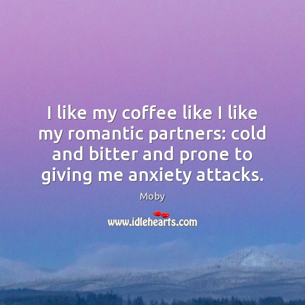 I like my coffee like I like my romantic partners: cold and Moby Picture Quote