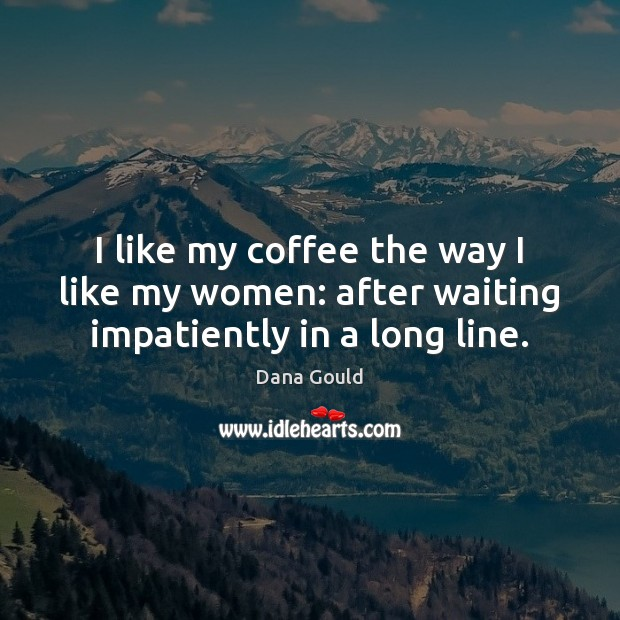 I like my coffee the way I like my women: after waiting impatiently in a long line. Image