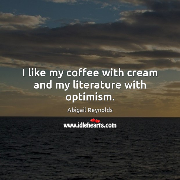 Image, I like my coffee with cream and my literature with optimism.