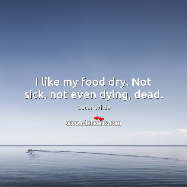 I like my food dry. Not sick, not even dying, dead. Image