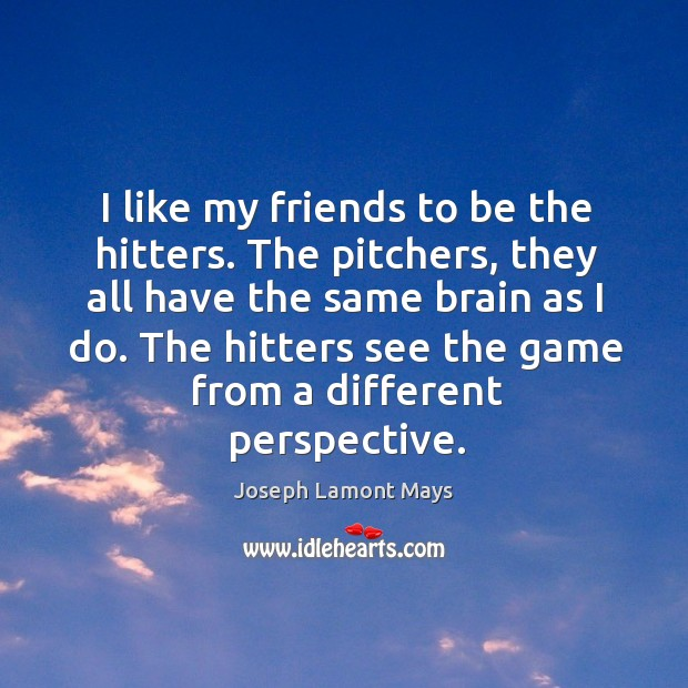 I like my friends to be the hitters. The pitchers, they all have the same brain as I do. Image