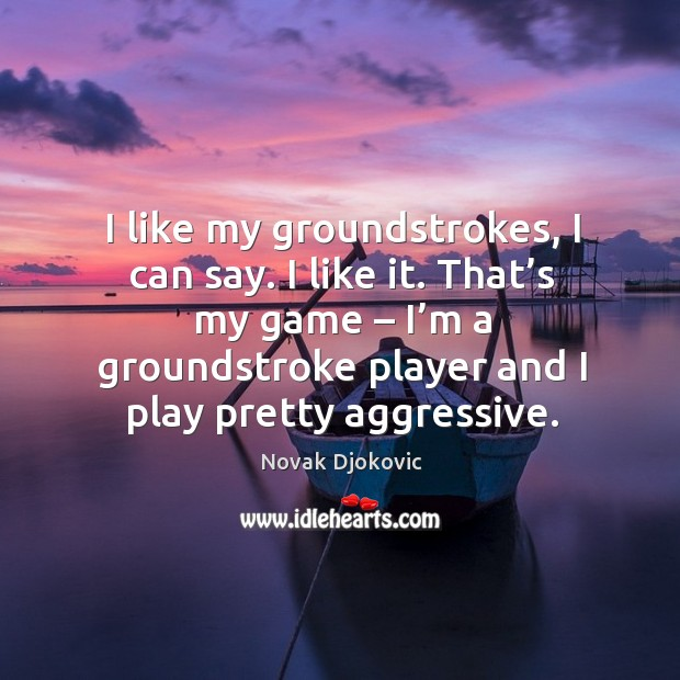 I like my groundstrokes, I can say. I like it. That's my game – I'm a groundstroke player and I play pretty aggressive. Image