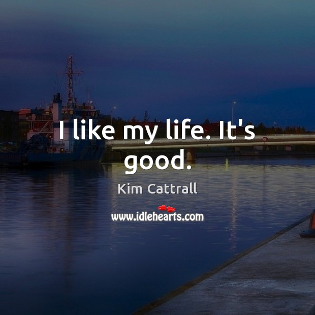 I like my life. It's good. Kim Cattrall Picture Quote