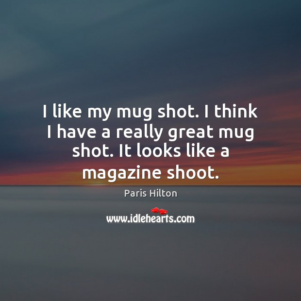 I like my mug shot. I think I have a really great Paris Hilton Picture Quote