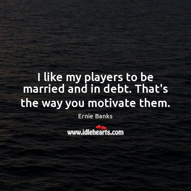Image, I like my players to be married and in debt. That's the way you motivate them.