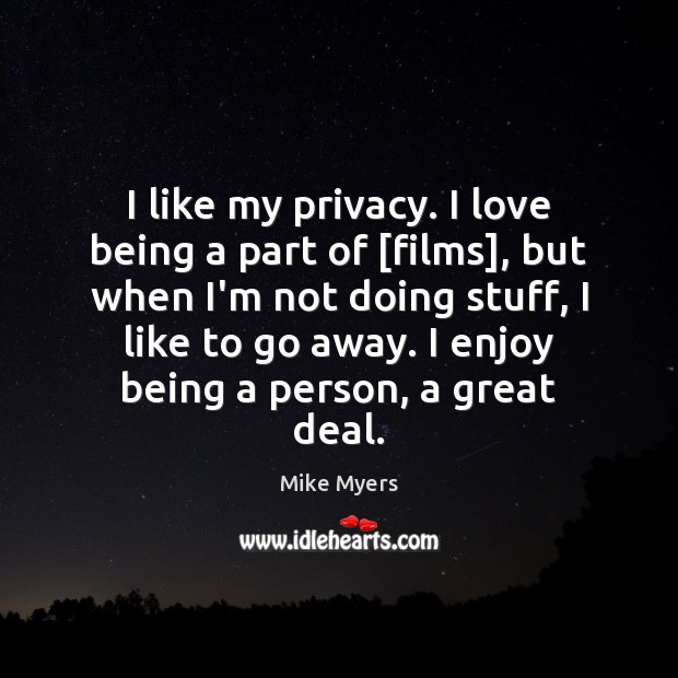 I like my privacy. I love being a part of [films], but Mike Myers Picture Quote