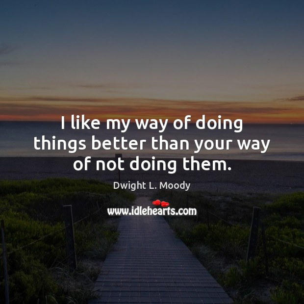 I like my way of doing things better than your way of not doing them. Dwight L. Moody Picture Quote