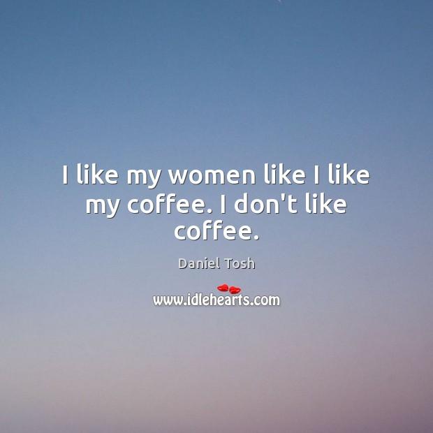 I like my women like I like my coffee. I don't like coffee. Daniel Tosh Picture Quote