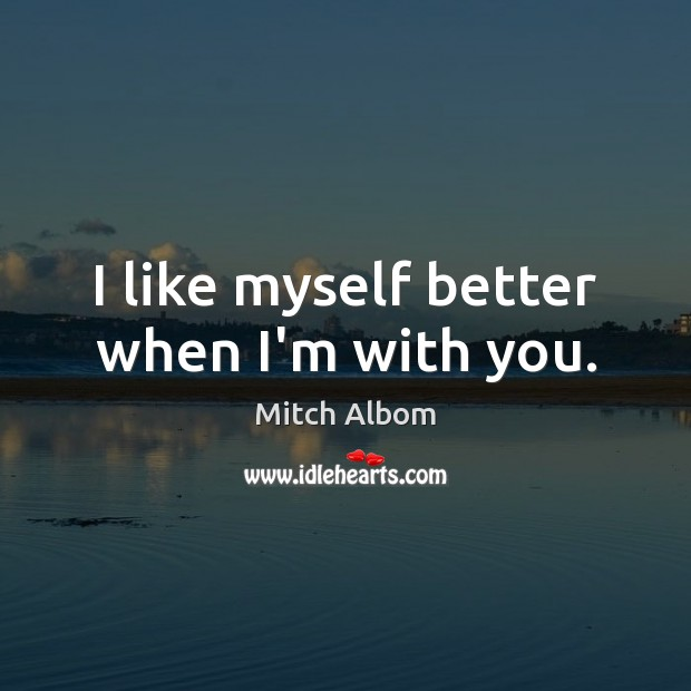 I like myself better when I'm with you. Mitch Albom Picture Quote