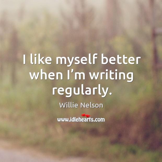 I like myself better when I'm writing regularly. Image