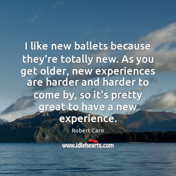 I like new ballets because they're totally new. As you get older, Image