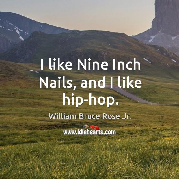 I like nine inch nails, and I like hip-hop. Image
