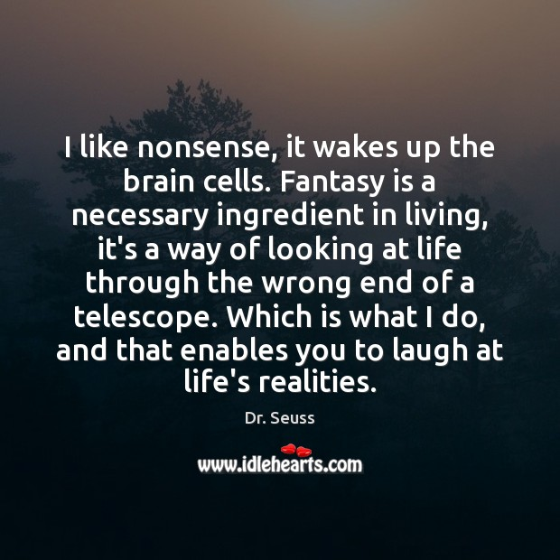 I like nonsense, it wakes up the brain cells. Fantasy is a Dr. Seuss Picture Quote