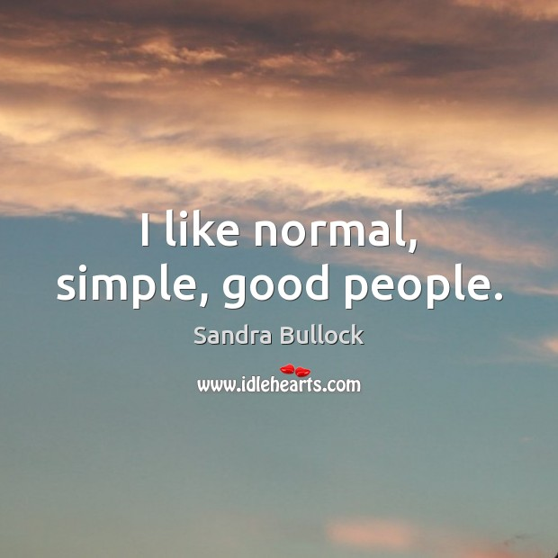 I like normal, simple, good people. Sandra Bullock Picture Quote
