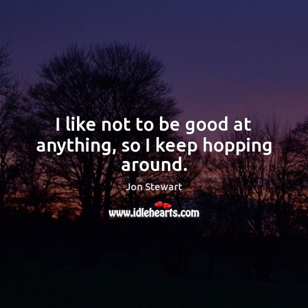 I like not to be good at anything, so I keep hopping around. Jon Stewart Picture Quote