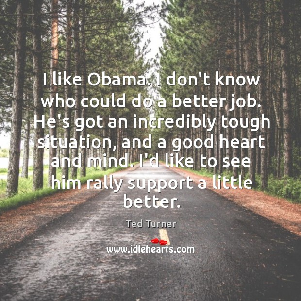 I like Obama. I don't know who could do a better job. Image