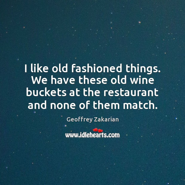 I like old fashioned things. We have these old wine buckets at Image