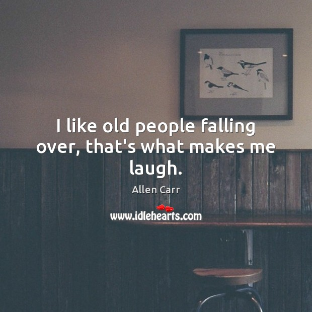 I like old people falling over, that's what makes me laugh. Image