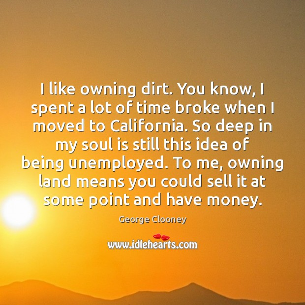 I like owning dirt. You know, I spent a lot of time Soul Quotes Image