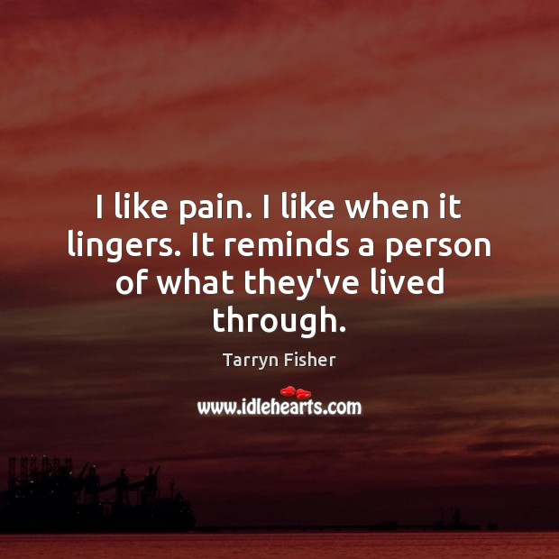 Image, I like pain. I like when it lingers. It reminds a person of what they've lived through.