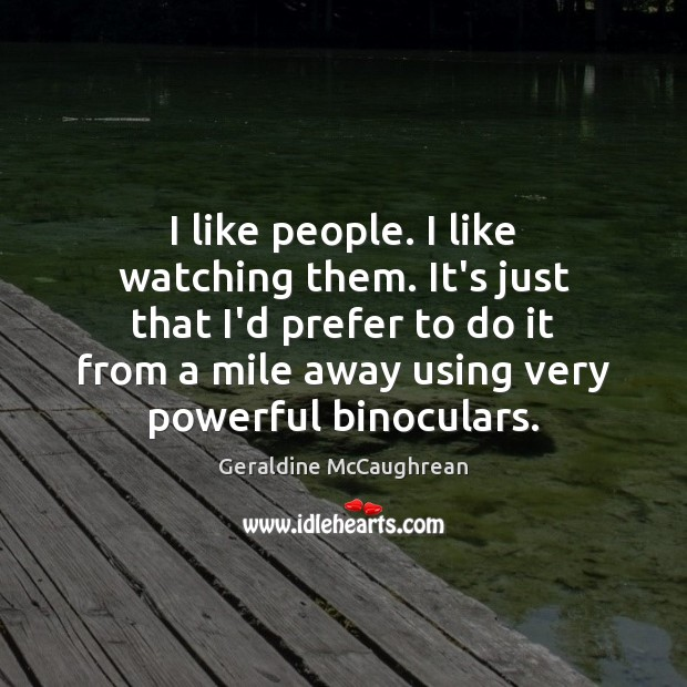 I like people. I like watching them. It's just that I'd prefer Image