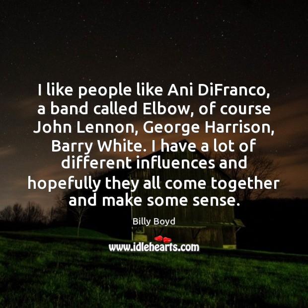 I like people like Ani DiFranco, a band called Elbow, of course Image