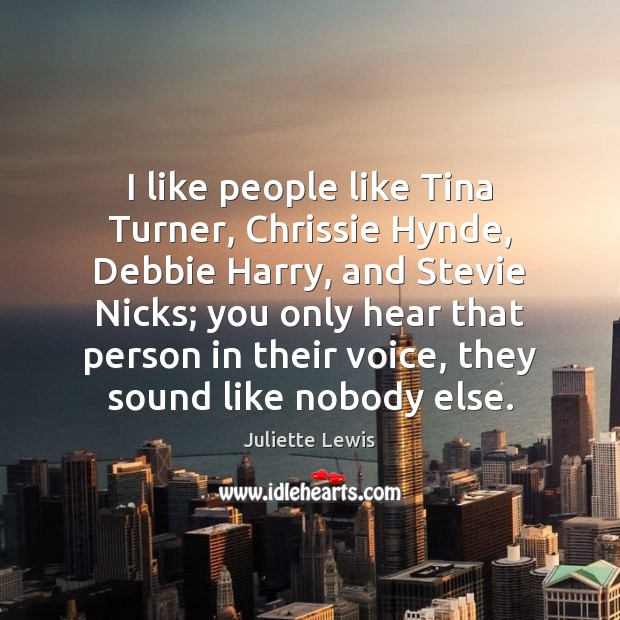 I like people like Tina Turner, Chrissie Hynde, Debbie Harry, and Stevie Image