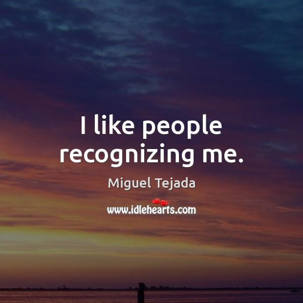 I like people recognizing me. Image