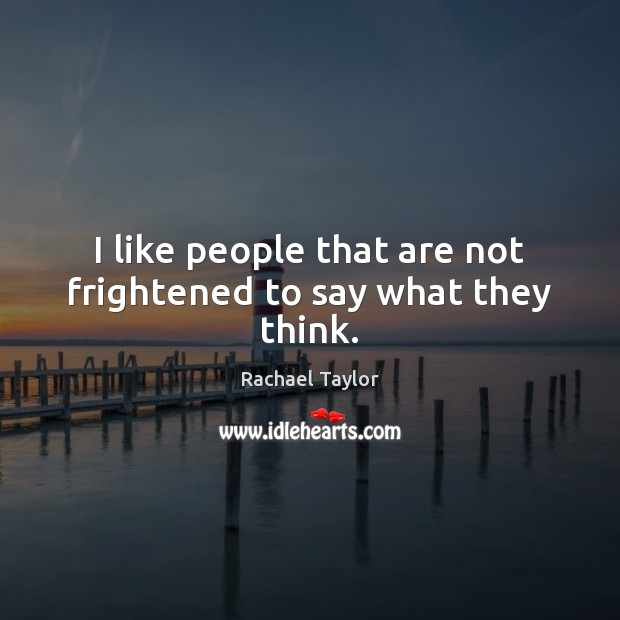 I like people that are not frightened to say what they think. Image
