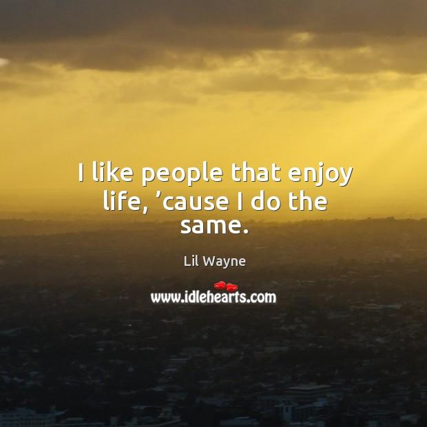 Image, I like people that enjoy life, 'cause I do the same.