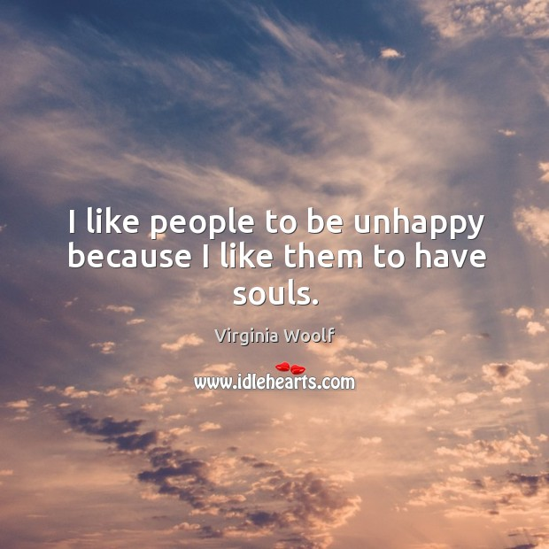 Image, I like people to be unhappy because I like them to have souls.
