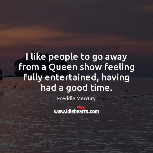 I like people to go away from a Queen show feeling fully Freddie Mercury Picture Quote