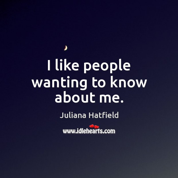 I like people wanting to know about me. Juliana Hatfield Picture Quote