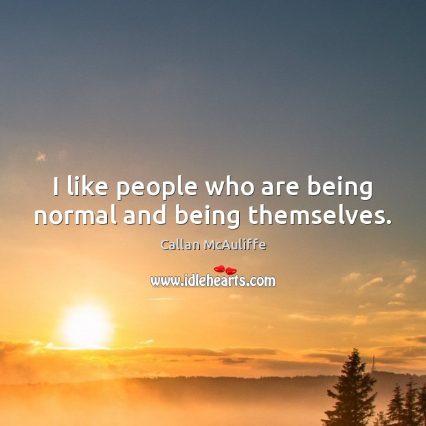 Image, I like people who are being normal and being themselves.