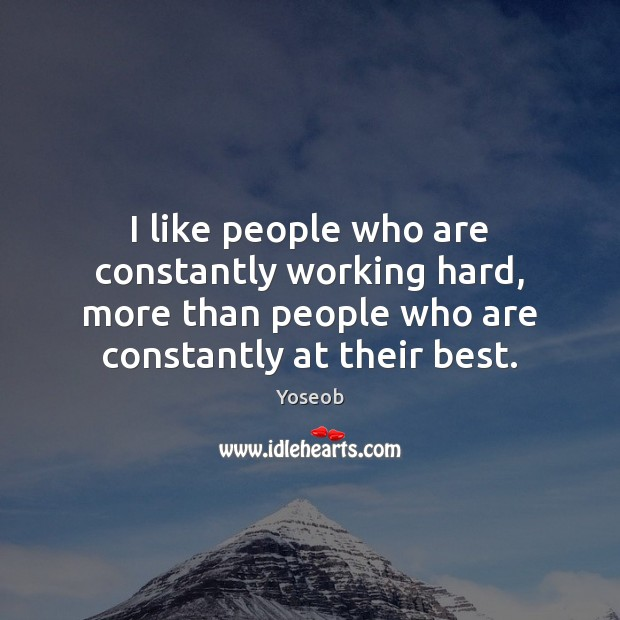 I like people who are constantly working hard, more than people who Image
