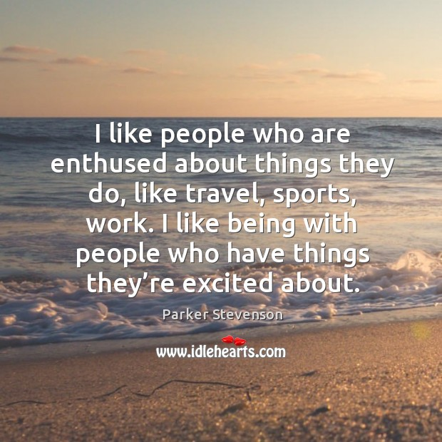 I like people who are enthused about things they do, like travel, sports, work. Image