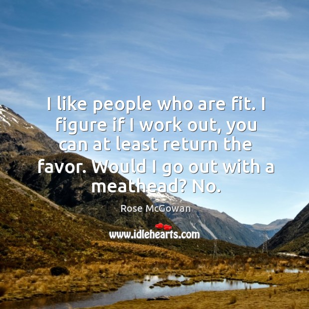 I like people who are fit. I figure if I work out, you can at least return the favor. Rose McGowan Picture Quote