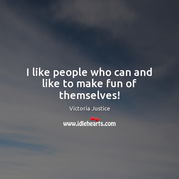 I like people who can and like to make fun of themselves! Victoria Justice Picture Quote