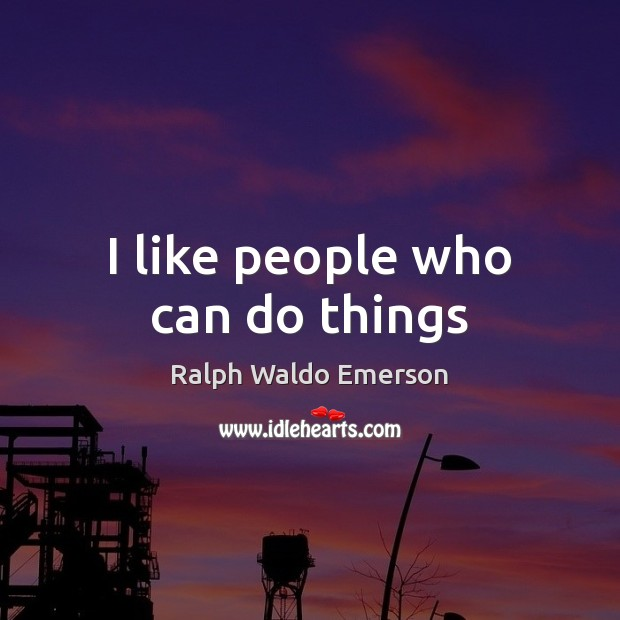 I like people who can do things Ralph Waldo Emerson Picture Quote
