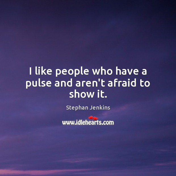 I like people who have a pulse and aren't afraid to show it. Stephan Jenkins Picture Quote