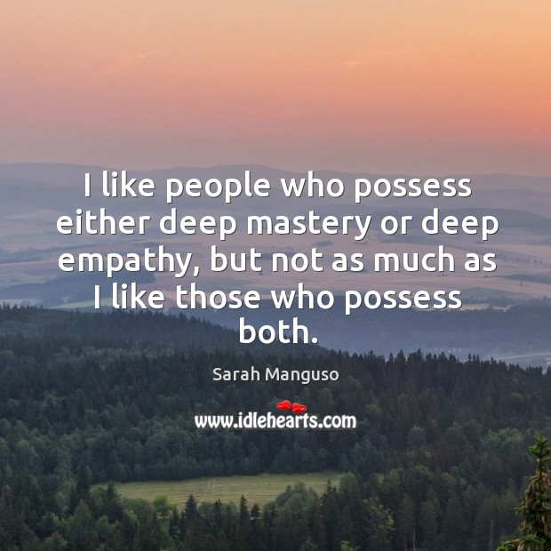 I like people who possess either deep mastery or deep empathy, but Image