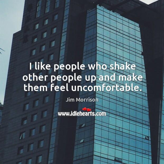 I like people who shake other people up and make them feel uncomfortable. Image
