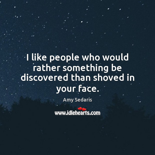I like people who would rather something be discovered than shoved in your face. Amy Sedaris Picture Quote